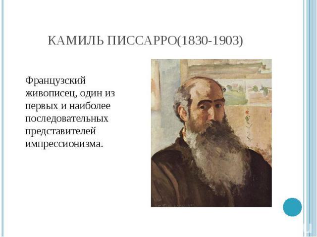 Камиль Писсарро(1830-1903) Французский живописец, один из первых и наиболее последовательных представителей импрессионизма.