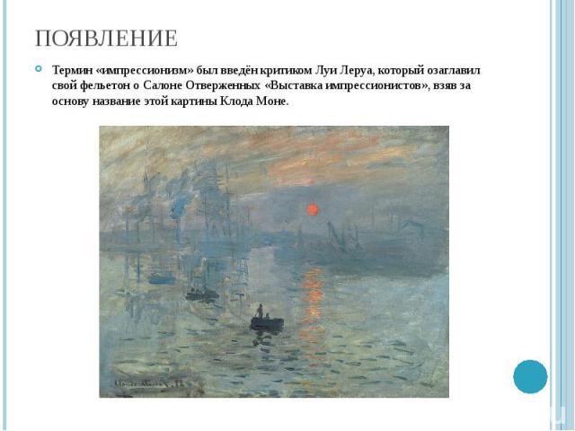 Появление Термин «импрессионизм» был введён критиком Луи Леруа, который озаглавил свой фельетон о Салоне Отверженных «Выставка импрессионистов», взяв за основу название этой картины Клода Моне.