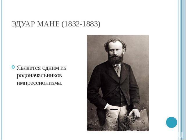 Эдуар Мане (1832-1883) Является одним из родоначальников импрессионизма.