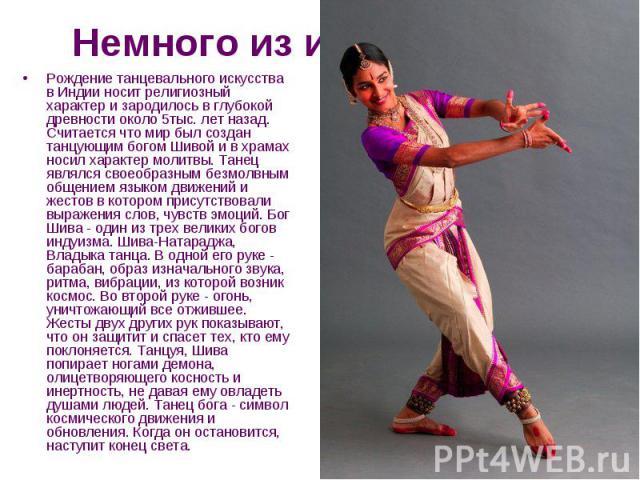 Немного из истории… Рождение танцевального искусства в Индии носит религиозный характер и зародилось в глубокой древности около 5тыс. лет назад. Считается что мир был создан танцующим богом Шивой и в храмах носил характер молитвы. Танец являлся свое…
