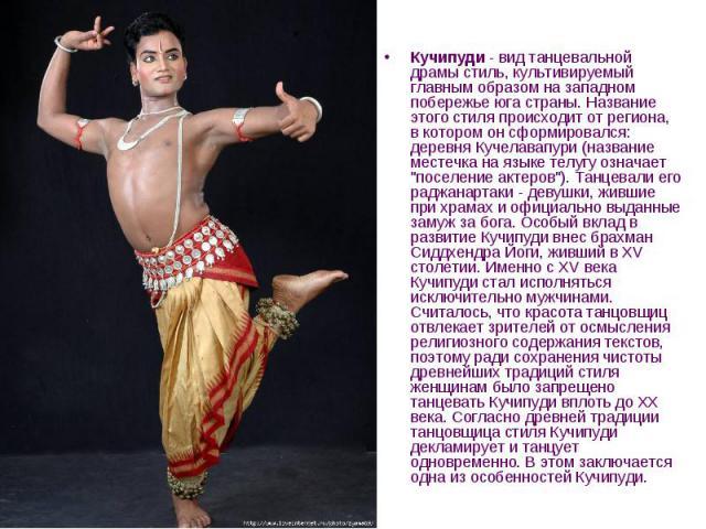 Кучипуди - вид танцевальной драмы стиль, культивируемый главным образом на западном побережье юга страны. Название этого стиля происходит от региона, в котором он сформировался: деревня Кучелавапури (название местечка на языке телугу означает