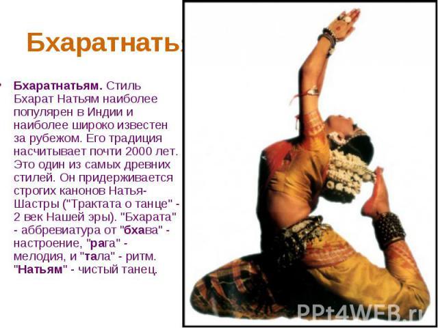 Бхаратнатьям Бхаратнатьям. Стиль Бхарат Натьям наиболее популярен в Индии и наиболее широко известен за рубежом. Его традиция насчитывает почти 2000 лет. Это один из самых древних стилей. Он придерживается строгих канонов Натья-Шастры (