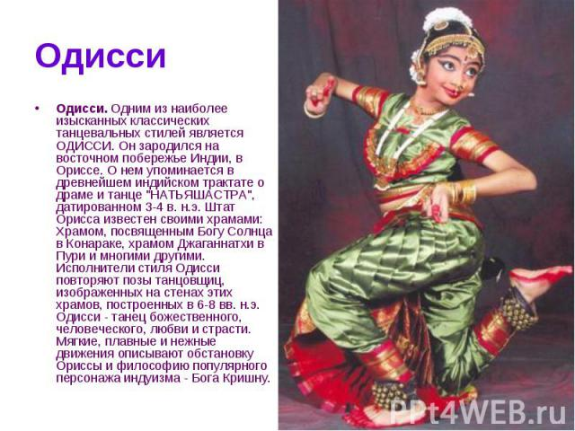 Одисси Одисси. Одним из наиболее изысканных классических танцевальных стилей является ОДИССИ. Он зародился на восточном побережье Индии, в Ориссе. О нем упоминается в древнейшем индийском трактате о драме и танце