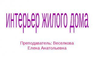 интерьер жилого дома Преподаватель: Веселкова Елена Анатольевна