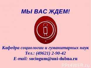 МЫ ВАС ЖДЕМ!Кафедра социологии и гуманитарных наукТел.: (49621) 2-90-42E-mail: s
