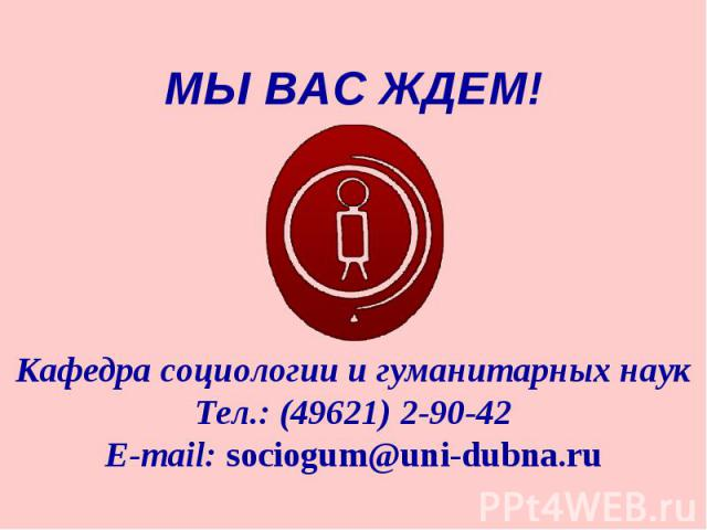МЫ ВАС ЖДЕМ!Кафедра социологии и гуманитарных наукТел.: (49621) 2-90-42E-mail: sociogum@uni-dubna.ru