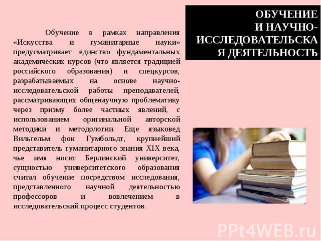 ОБУЧЕНИЕИ НАУЧНО-ИССЛЕДОВАТЕЛЬСКАЯ ДЕЯТЕЛЬНОСТЬОбучение в рамках направления «Искусства и гуманитарные науки» предусматривает единство фундаментальных академических курсов (что является традицией российского образования) и спецкурсов, разрабатываемы…