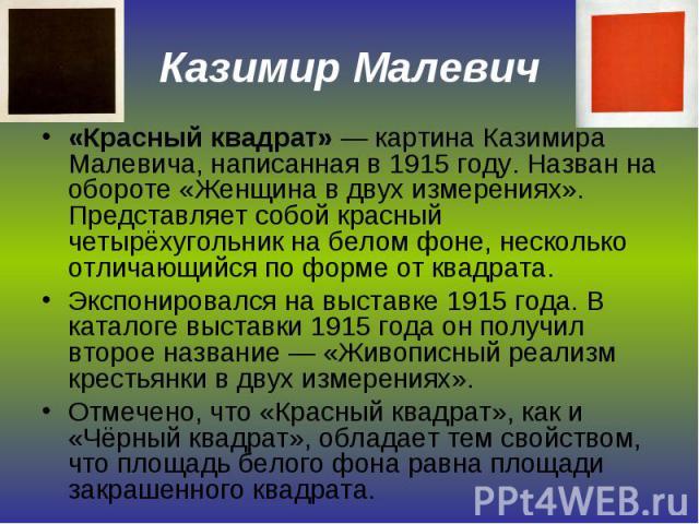 Казимир Малевич «Красный квадрат» — картина Казимира Малевича, написанная в 1915 году. Назван на обороте «Женщина в двух измерениях». Представляет собой красный четырёхугольник на белом фоне, несколько отличающийся по форме от квадрата.Экспонировалс…