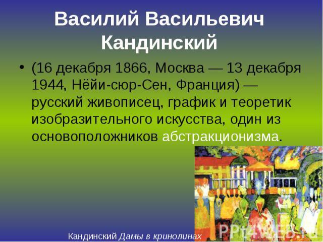 Василий Васильевич Кандинский (16 декабря 1866, Москва — 13 декабря 1944, Нёйи-сюр-Сен, Франция) — русский живописец, график и теоретик изобразительного искусства, один из основоположников абстракционизма.