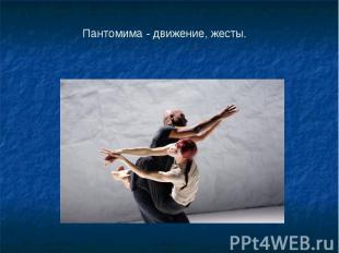 Пантомима - движение, жесты.