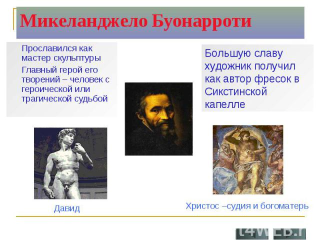 Микеланджело Буонарроти Прославился как мастер скульптуры Главный герой его творений – человек с героической или трагической судьбойБольшую славу художник получил как автор фресок в Сикстинской капелле