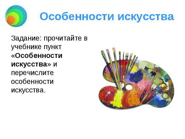 Особенности искусства Задание: прочитайте в учебнике пункт «Особенности искусства» и перечислите особенности искусства.