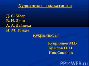 Художники – плакатисты:Д. С. МоорВ. Н. ДениА. А. ДейнекаИ. М. Тоидзе Кукрыниксы: