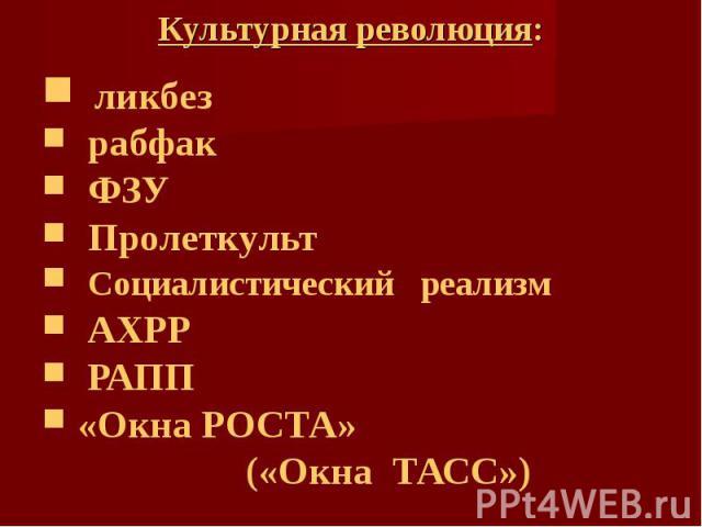 Культурная революция: ликбез рабфак ФЗУ Пролеткульт Социалистический реализм АХРР РАПП «Окна РОСТА» («Окна ТАСС»)