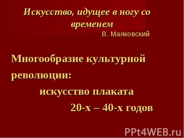 Искусство, идущее в ногу со временем В. Маяковский Многообразие культурной революции: искусство плаката 20-х – 40-х годов