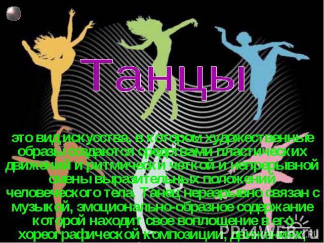 Танцы это вид искусства, в котором художественные образы создаются средствами пластических движений и ритмически четкой и непрерывной смены выразительных положений человеческого тела. Танец неразрывно связан с музыкой, эмоционально-образное содержан…