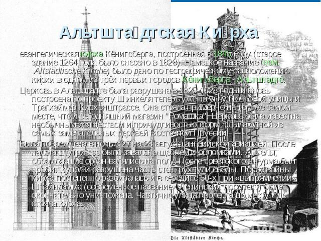 Альтштадтская Кирха евангелическая кирха Кёнигсберга, построенная в 1845 году (старое здание 1264 года было снесено в 1828). Немецкое название (нем. Altstädtische Kirche) было дано по географическому расположению кирхи в одном из трёх первых городов…