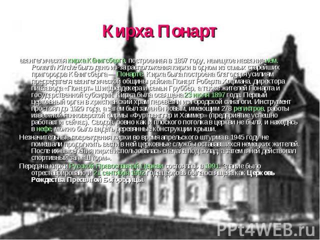Кирха Понарт евангелическая кирха Кёнигсберга, построенная в 1897 году, немецкое название нем. Ponarth Kirche было дано из-за расположения кирхи в одном из самых старейших пригородов Кёнигсберга — Понарте. Кирха была построена благодаря усилиям пред…