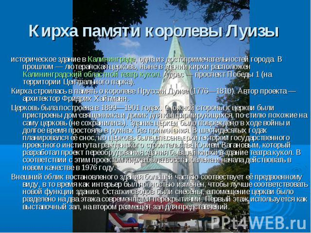 Кирха памяти королевы Луизы историческое здание в Калининграде, одна из достопримечательностей города. В прошлом — лютеранская церковь, ныне в здании кирхи расположен Калининградский областной театр кукол. Адрес — проспект Победы 1 (на территории Це…