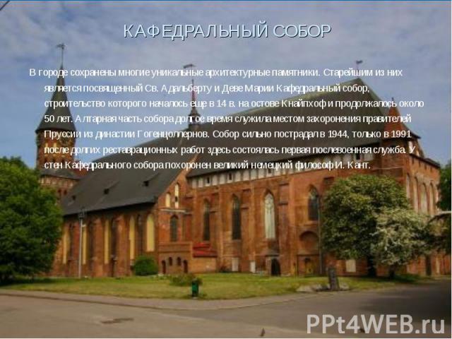 КАФЕДРАЛЬНЫЙ СОБОР В городе сохранены многие уникальные архитектурные памятники. Старейшим из них является посвященный Св. Адальберту и Деве Марии Кафедральный собор, строительство которого началось еще в 14 в. на остове Кнайпхоф и продолжалось окол…