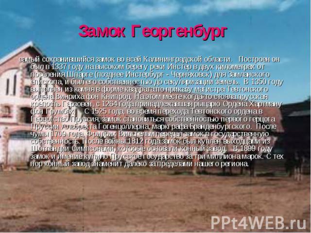 Замок Георгенбург самый сохранившийся замок во всей Калининградской области. Построен он был в 1337 году на высоком берегу реки Инстер в двух километрах от поселения Шпарге (позднее Инстербург - Черняховск) для Замланского епископа, и был его собс…