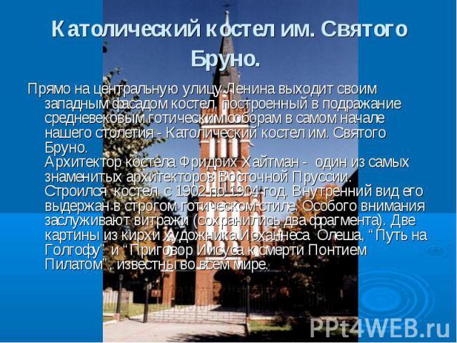 Католический костел им. Святого Бруно. Прямо на центральную улицу Ленина выходит своим западным фасадом костел, построенный в подражание средневековым готическим соборам в самом начале нашего столетия - Католический костел им. Святого Бруно.Архитект…