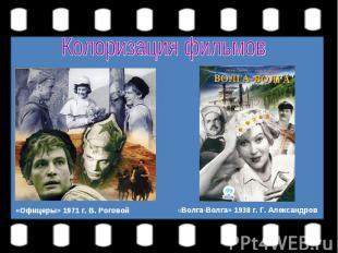 Колоризация фильмов«Офицеры» 1971 г. В. Роговой«Волга-Волга» 1938 г. Г. Александ