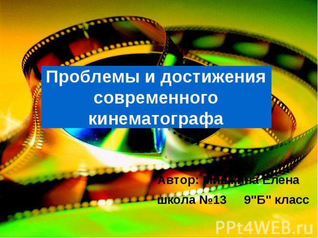 Проблемы и достижения современного кинематографа Автор: Мишкина Елена школа №13 9