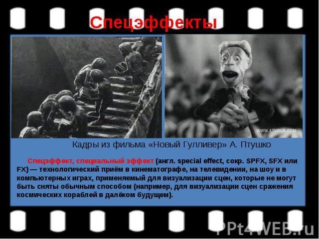 СпецэффектыКадры из фильма «Новый Гулливер» А. Птушко Спецэффект, специальный эффект (англ. special effect, сокр. SPFX, SFX или FX) — технологический приём в кинематографе, на телевидении, на шоу и в компьютерных играх, применяемый для визуализации …