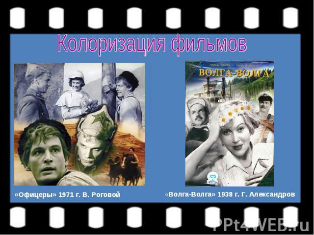 Колоризация фильмов«Офицеры» 1971 г. В. Роговой«Волга-Волга» 1938 г. Г. Александров