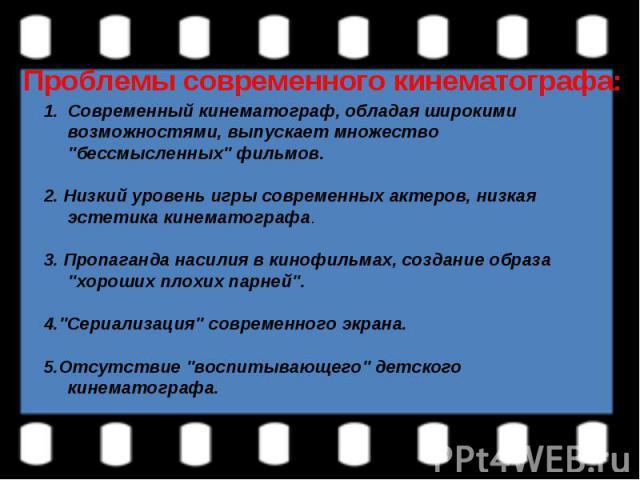 Проблемы современного кинематографа:Современный кинематограф, обладая широкими возможностями, выпускает множество