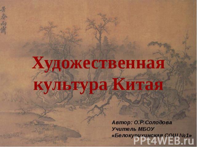 Художественная культура Китая Автор: О.Р.СолодоваУчитель МБОУ«Белокурихинская СОШ №1»