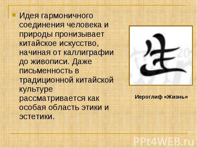 Идея гармоничного соединения человека и природы пронизывает китайское искусство, начиная от каллиграфии до живописи. Даже письменность в традиционной китайской культуре рассматривается как особая область этики и эстетики. Иероглиф «Жизнь»