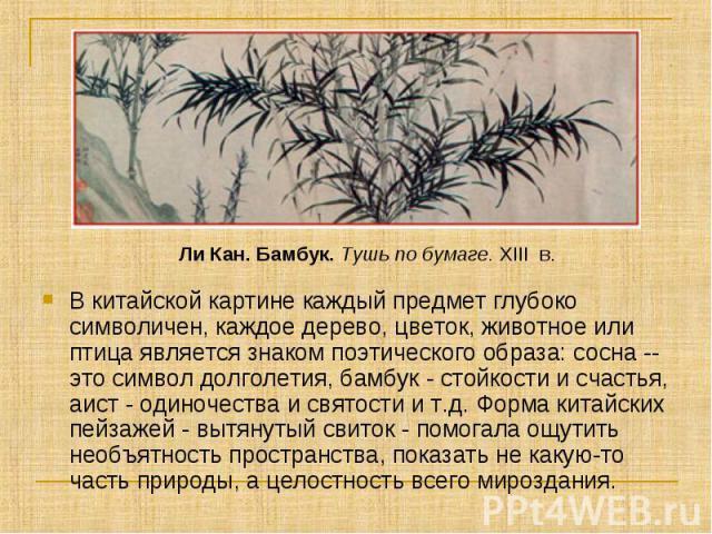 Ли Кан. Бамбук.Тушь по бумаге.XIII в. В китайской картине каждый предмет глубоко символичен, каждое дерево, цветок, животное или птица является знаком поэтического образа: сосна -- это символ долголетия, бамбук - стойкости и счастья, аист - одино…