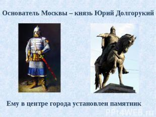 Основатель Москвы – князь Юрий Долгорукий Ему в центре города установлен памятни