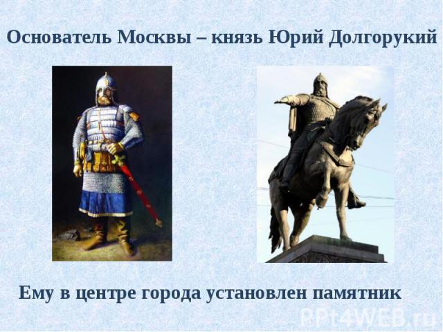 Основатель Москвы – князь Юрий Долгорукий Ему в центре города установлен памятник