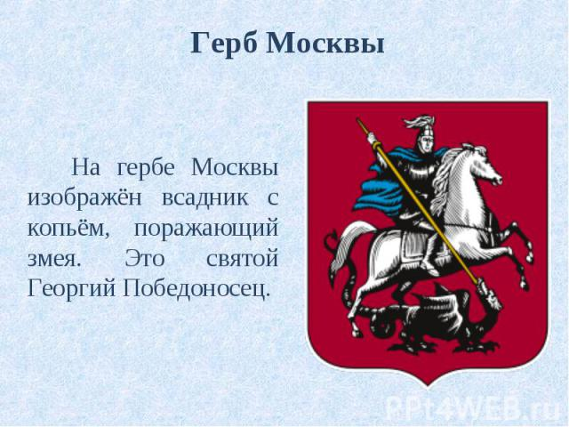 Герб Москвы На гербе Москвы изображён всадник с копьём, поражающий змея. Это святой Георгий Победоносец.