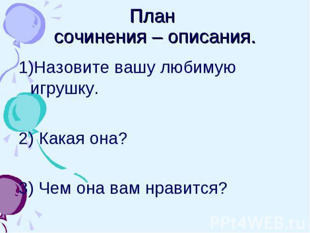 План сочинения – описания. 1)Назовите вашу любимую игрушку.2) Какая она?3) Чем она вам нравится?