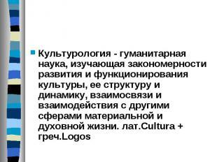 Культурология - гуманитарная наука, изучающая закономерности развития и функцион