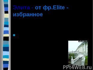Элита - от фр.Elite - избранное Элита - избранная часть, верхушка общества, стоя