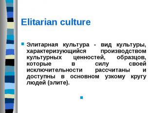 Elitarian culture Элитарная культура - вид культуры, характеризующийся производс
