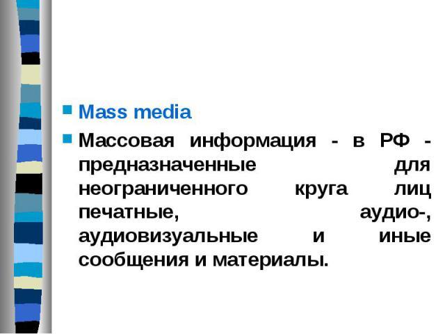 Mass media Массовая информация - в РФ - предназначенные для неограниченного круга лиц печатные, аудио-, аудиовизуальные и иные сообщения и материалы.