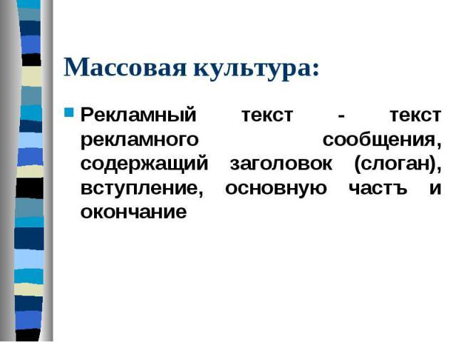 Массовая культура: Рекламный текст - текст рекламного сообщения, содержащий заголовок (слоган), вступление, основную частъ и окончание