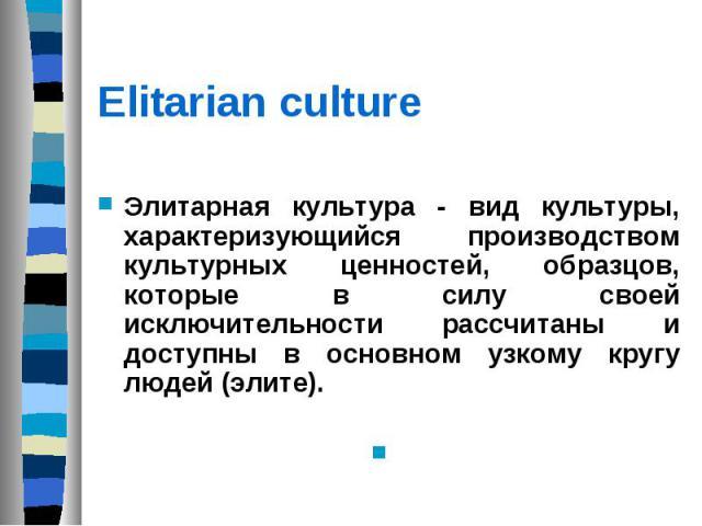 Elitarian culture Элитарная культура - вид культуры, характеризующийся производством культурных ценностей, образцов, которые в силу своей исключительности рассчитаны и доступны в основном узкому кругу людей (элите).