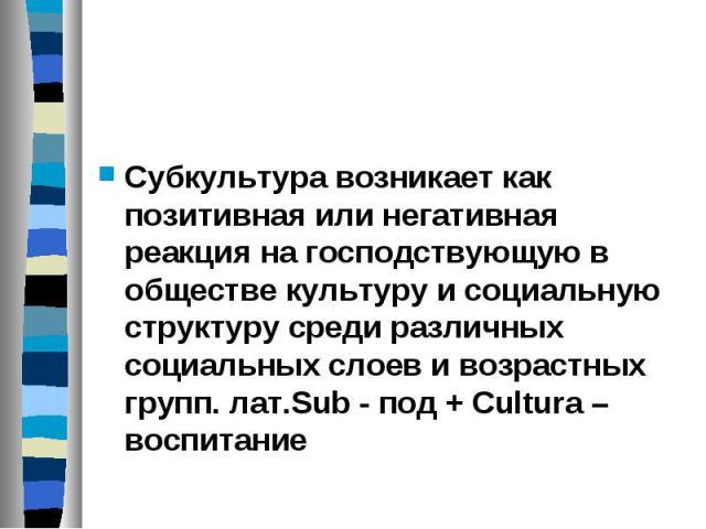 Субкультура возникает как позитивная или негативная реакция на господствующую в обществе культуру и социальную структуру среди различных социальных слоев и возрастных групп. лат.Sub - под + Cultura – воспитание