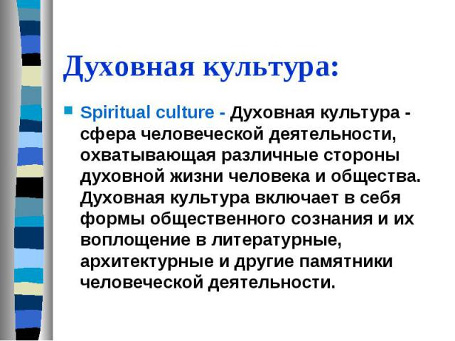 Духовная культура: Spiritual culture - Духовная культура - сфера человеческой деятельности, охватывающая различные стороны духовной жизни человека и общества. Духовная культура включает в себя формы общественного сознания и их воплощение в литератур…