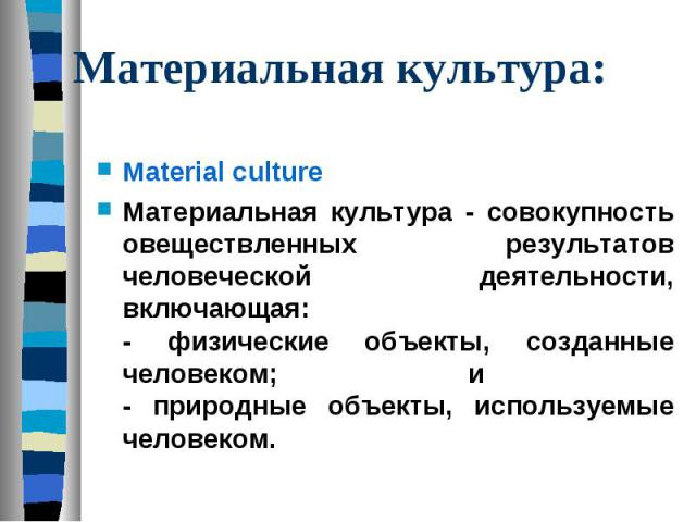 Материальная культура: Material culture Материальная культура - совокупность овеществленных результатов человеческой деятельности, включающая: - физические объекты, созданные человеком; и - природные объекты, используемые человеком.