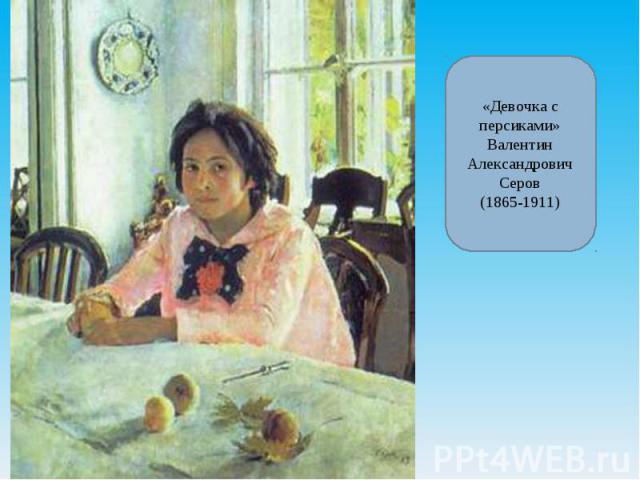 «Девочка с персиками»Валентин Александрович Серов(1865-1911)