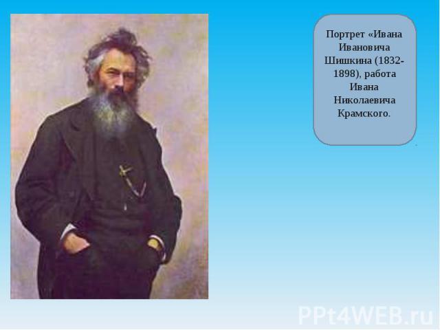 Портрет «Ивана Ивановича Шишкина (1832-1898), работа Ивана Николаевича Крамского.