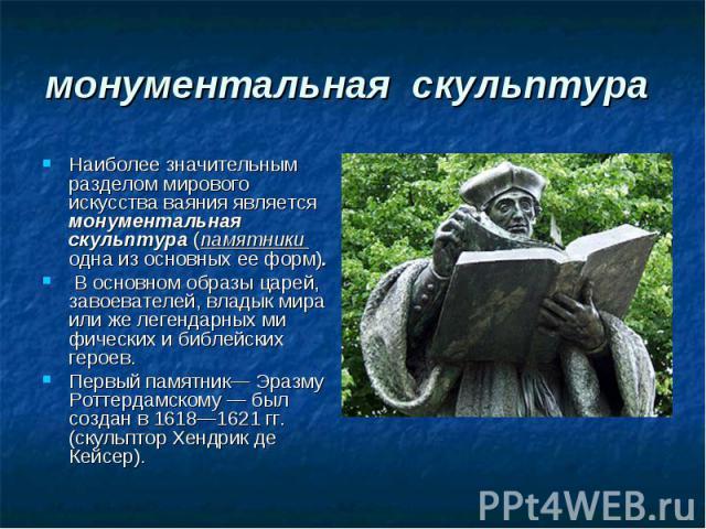 монументальная скульптура Наиболее значительным разделом мирового искусства ваяния является монументальная скульптура (памятники одна из основных ее форм). В основном образы царей, завоевателей, владык мира или же легендарных ми фических и библейски…